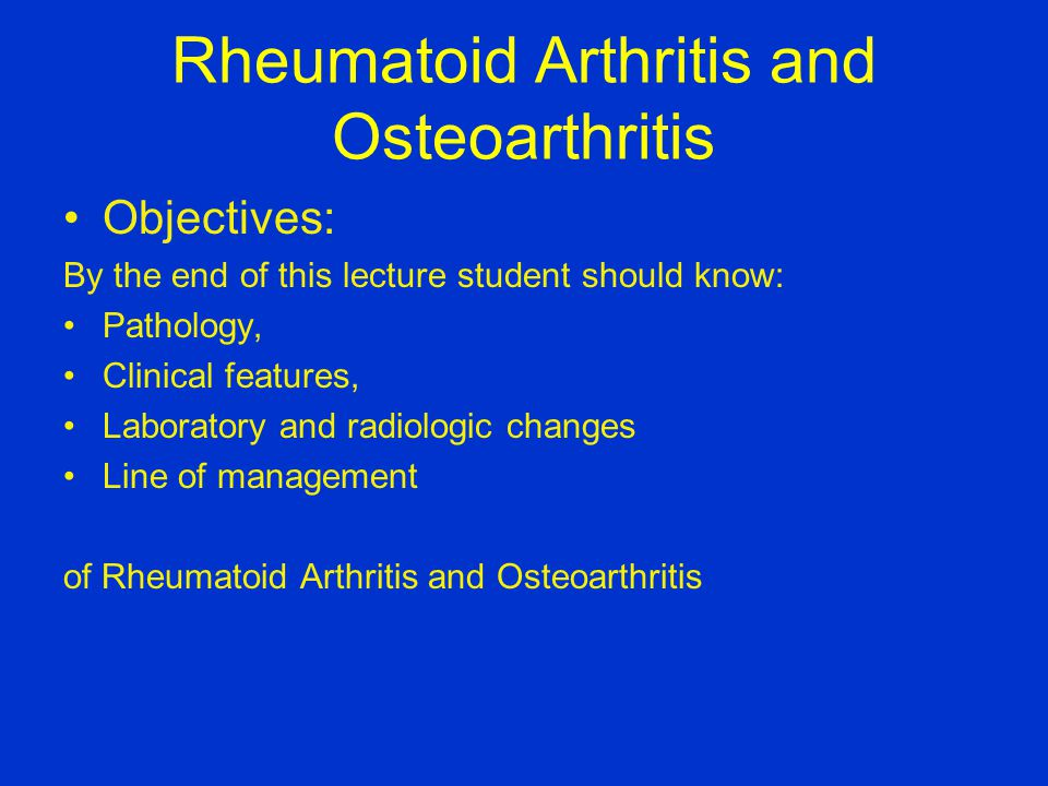 Rheumatoid Arthritis and Osteoarthritis Objectives: By the end of this lecture student should know: Pathology, Clinical features, Laboratory and radiologic changes Line of management of Rheumatoid Arthritis and Osteoarthritis