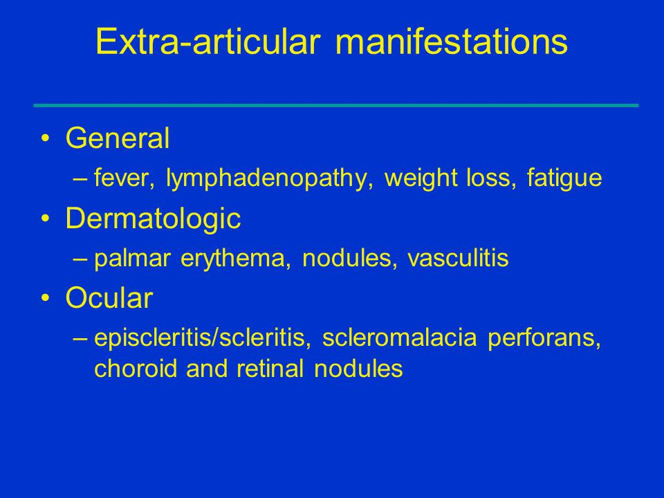 Extra-articular manifestations General –fever, lymphadenopathy, weight loss, fatigue Dermatologic –palmar erythema, nodules, vasculitis Ocular –episcleritis/scleritis, scleromalacia perforans, choroid and retinal nodules