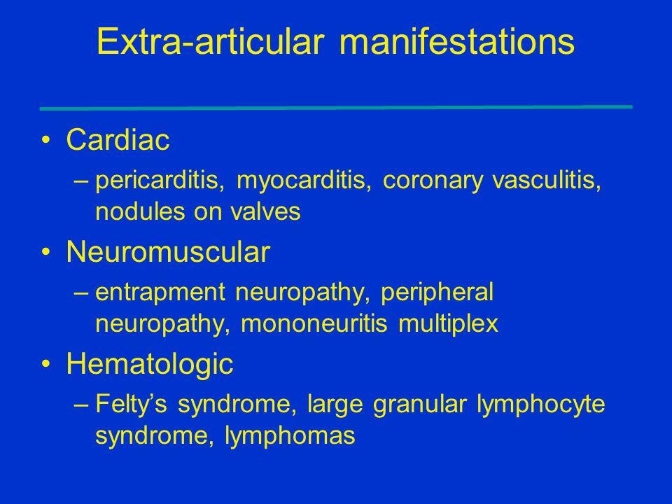 Extra-articular manifestations Cardiac –pericarditis, myocarditis, coronary vasculitis, nodules on valves Neuromuscular –entrapment neuropathy, periph