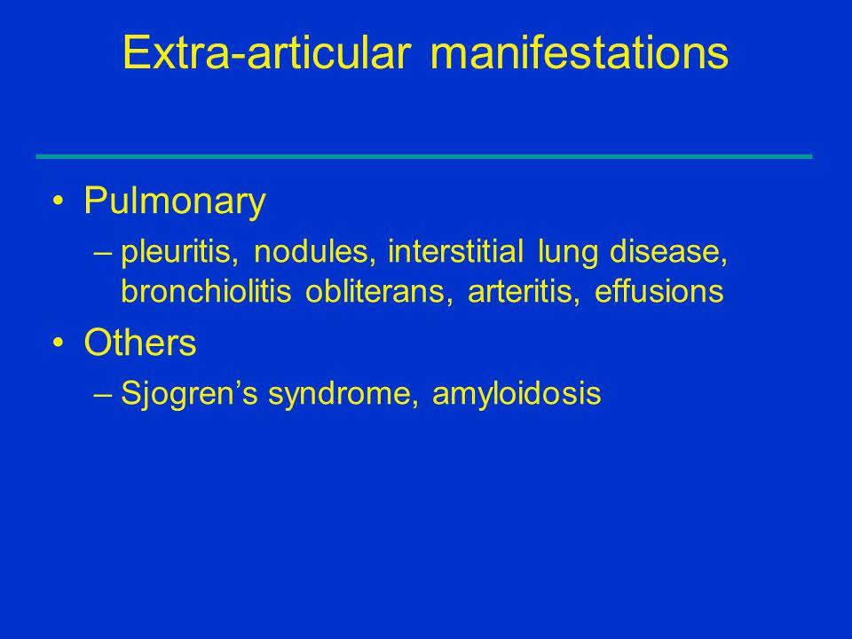 Extra-articular manifestations Pulmonary –pleuritis, nodules, interstitial lung disease, bronchiolitis obliterans, arteritis, effusions Others –Sjogre