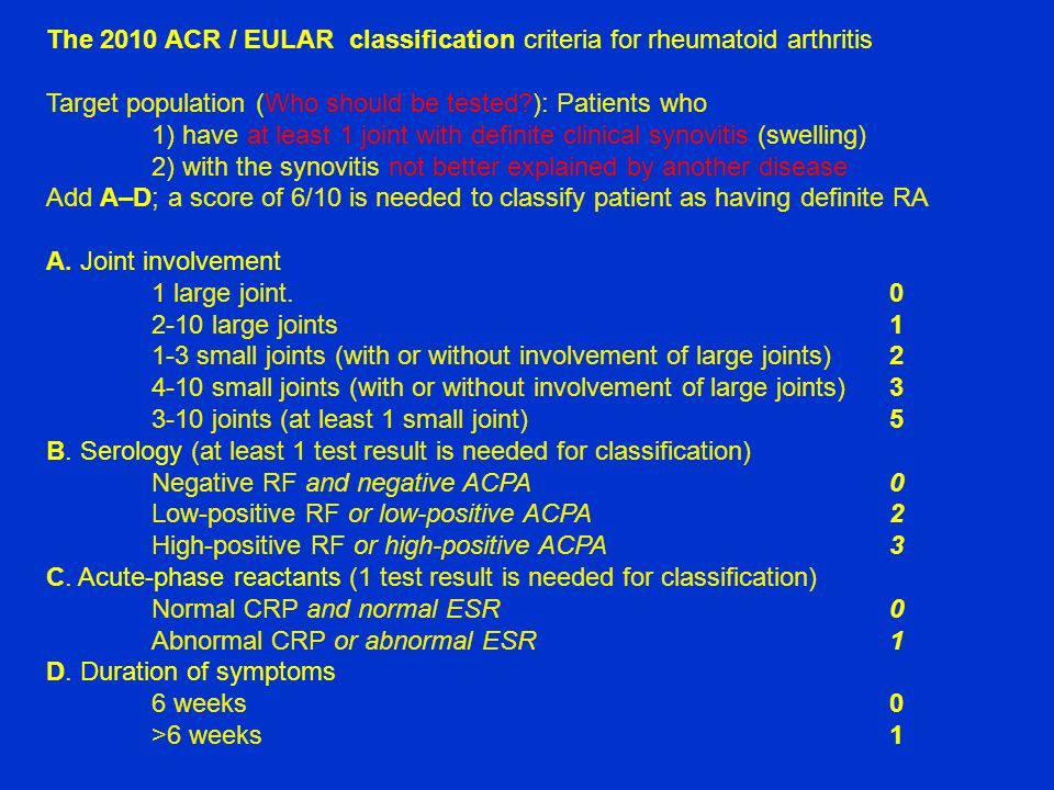 The 2010 ACR / EULAR classification criteria for rheumatoid arthritis Target population (Who should be tested?): Patients who 1) have at least 1 joint with definite clinical synovitis (swelling) 2) with the synovitis not better explained by another disease Add A–D; a score of 6/10 is needed to classify patient as having definite RA A.