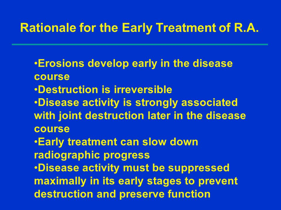 Rationale for the Early Treatment of R.A. Erosions develop early in the disease course Destruction is irreversible Disease activity is strongly associ