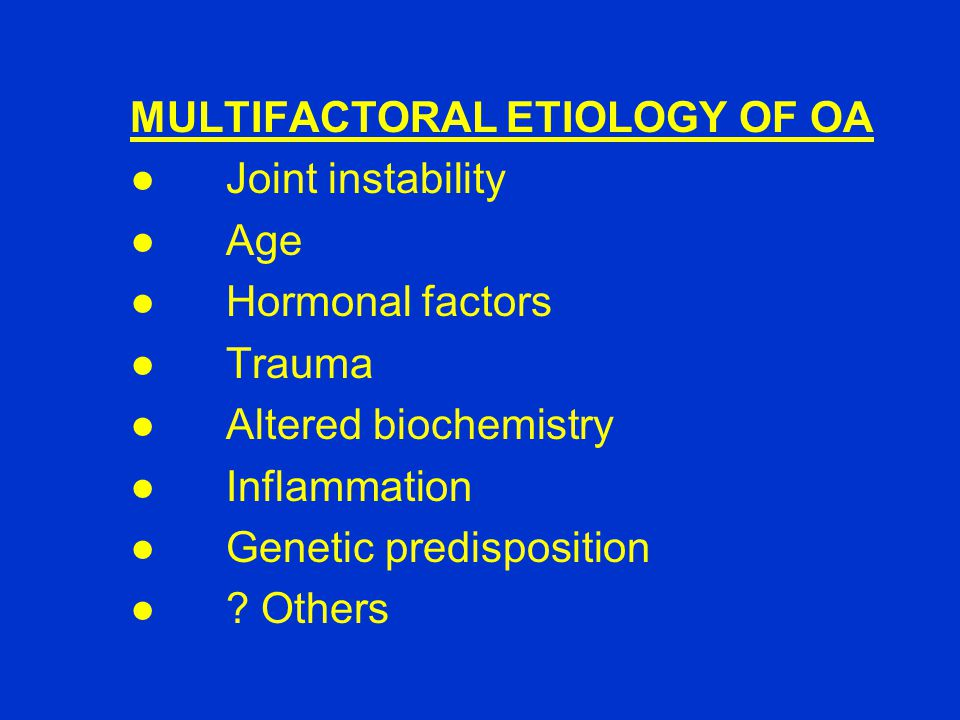 MULTIFACTORAL ETIOLOGY OF OA ● Joint instability ●Age ●Hormonal factors ●Trauma ●Altered biochemistry ●Inflammation ●Genetic predisposition ●? Others