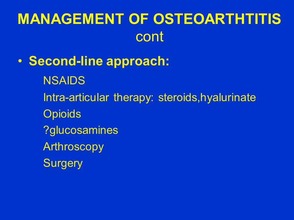 MANAGEMENT OF OSTEOARTHTITIS cont Second-line approach: NSAIDS Intra-articular therapy: steroids,hyalurinate Opioids ?glucosamines Arthroscopy Surgery