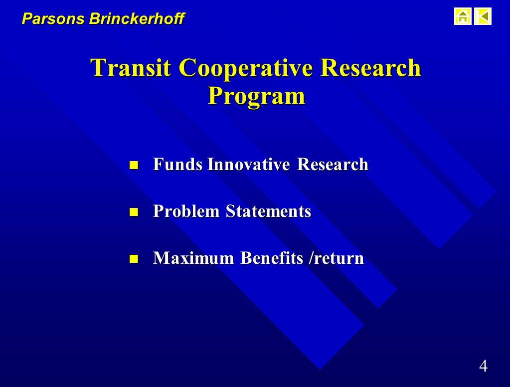 Parsons Brinckerhoff 4 Transit Cooperative Research Program n Funds Innovative Research n Problem Statements n Maximum Benefits /return