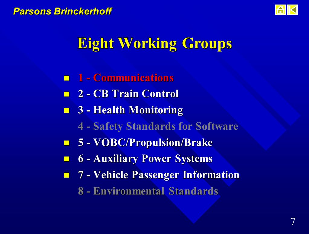 Parsons Brinckerhoff 6 Eight Working Groups 1 - Communications 2 - CB Train Control 3 - Health Monitoring 4 - Safety Standards for Software 5 - VOBC / Propulsion / Brake 6 - Auxiliary Power Systems 7 - Vehicle Passenger Information 8 - Environmental Standards for Electrical Equipment