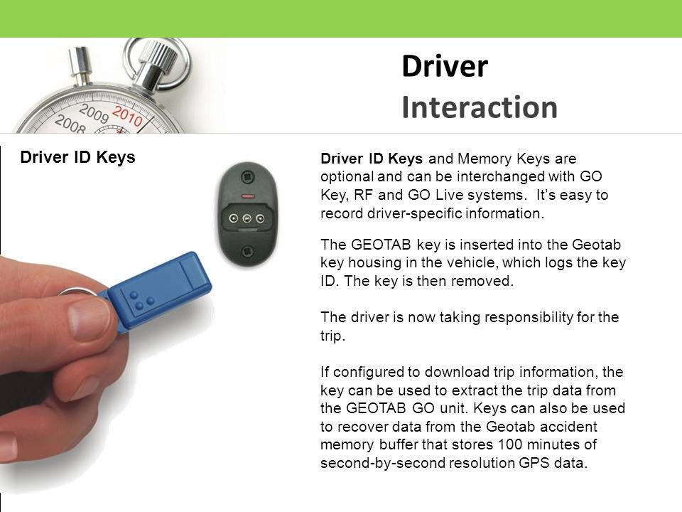 Driver Interaction The GEOTAB key is inserted into the Geotab key housing in the vehicle, which logs the key ID. The key is then removed. The driver i