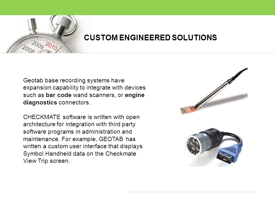 Geotab base recording systems have expansion capability to integrate with devices such as bar code wand scanners, or engine diagnostics connectors. CH
