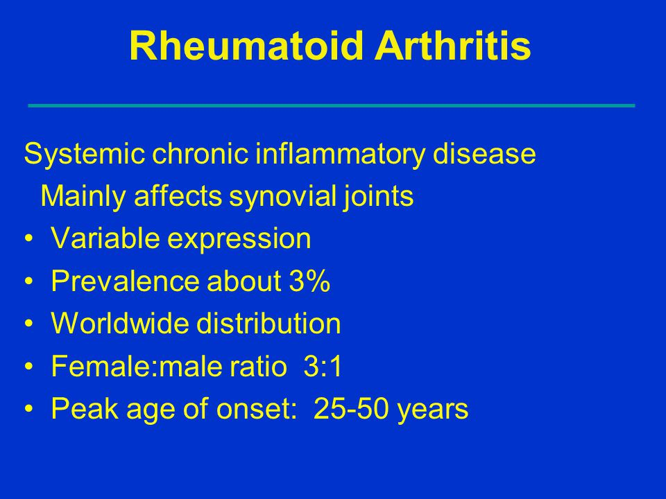 Rheumatoid Arthritis Systemic chronic inflammatory disease Mainly affects synovial joints Variable expression Prevalence about 3% Worldwide distributi