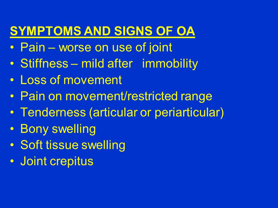 SYMPTOMS AND SIGNS OF OA Pain – worse on use of joint Stiffness – mild after immobility Loss of movement Pain on movement/restricted range Tenderness