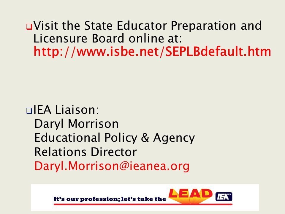  Visit the State Educator Preparation and Licensure Board online at: http://www.isbe.net/SEPLBdefault.htm  IEA Liaison: Daryl Morrison Educational Policy & Agency Relations Director Daryl.Morrison@ieanea.org