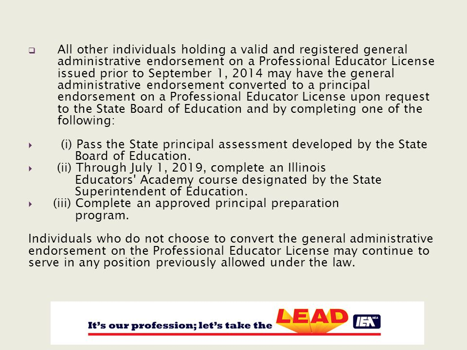  All other individuals holding a valid and registered general administrative endorsement on a Professional Educator License issued prior to September 1, 2014 may have the general administrative endorsement converted to a principal endorsement on a Professional Educator License upon request to the State Board of Education and by completing one of the following:  (i) Pass the State principal assessment developed by the State Board of Education.