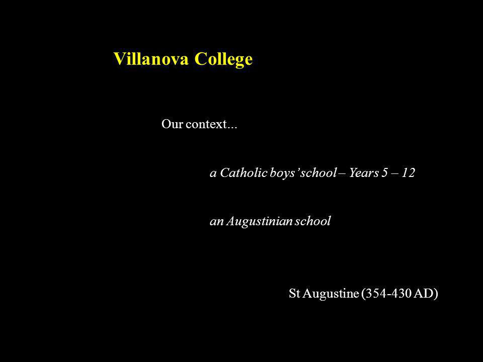 Villanova College Our context… a Catholic boys' school – Years 5 – 12 an Augustinian school St Augustine (354-430 AD)