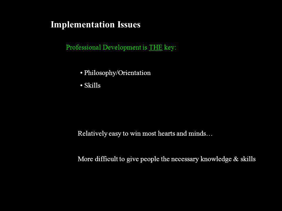 Implementation Issues Professional Development is THE key: Philosophy/Orientation Skills Relatively easy to win most hearts and minds… More difficult to give people the necessary knowledge & skills