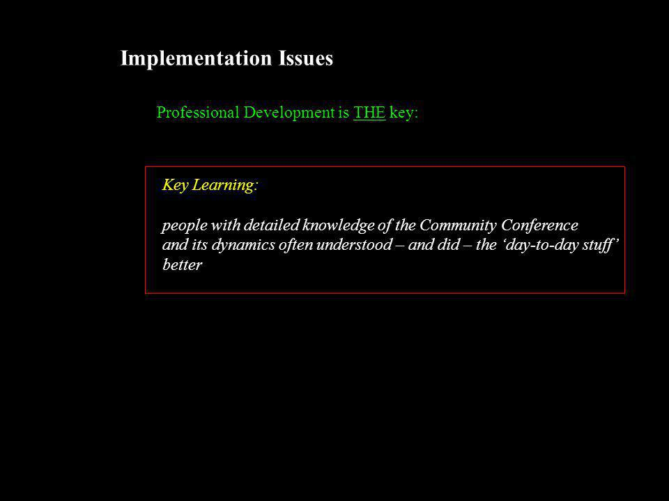 Implementation Issues Professional Development is THE key: Key Learning: people with detailed knowledge of the Community Conference and its dynamics often understood – and did – the 'day-to-day stuff' better