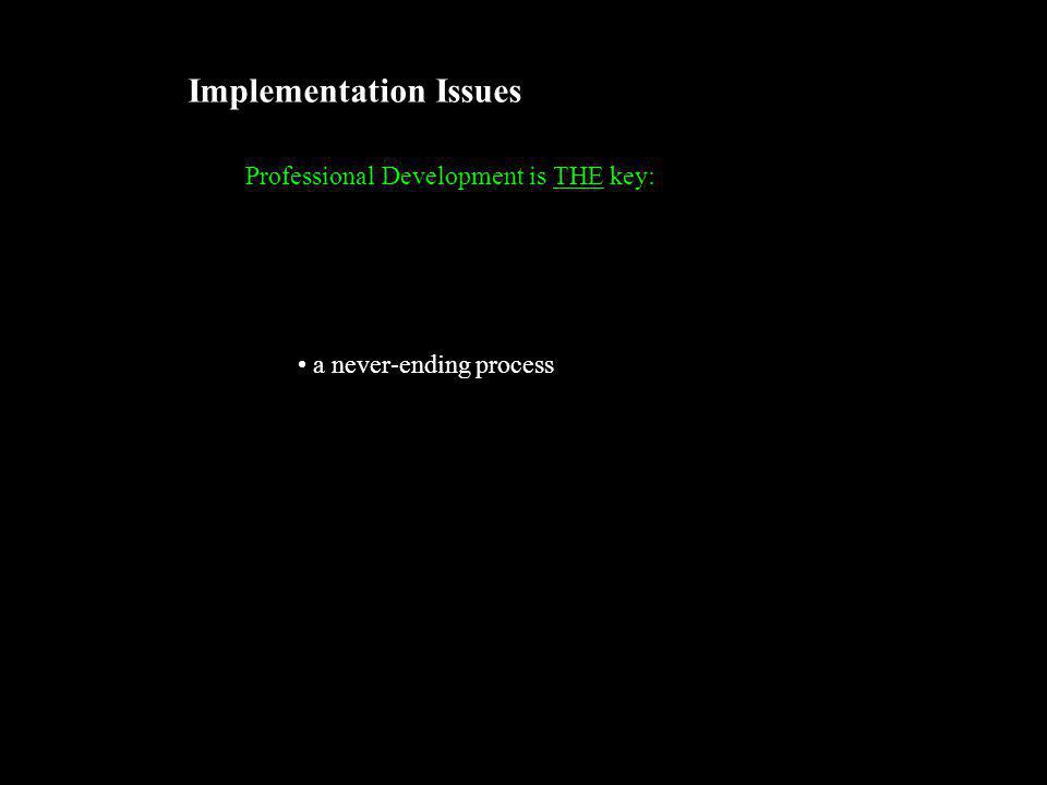 Implementation Issues Professional Development is THE key: a never-ending process