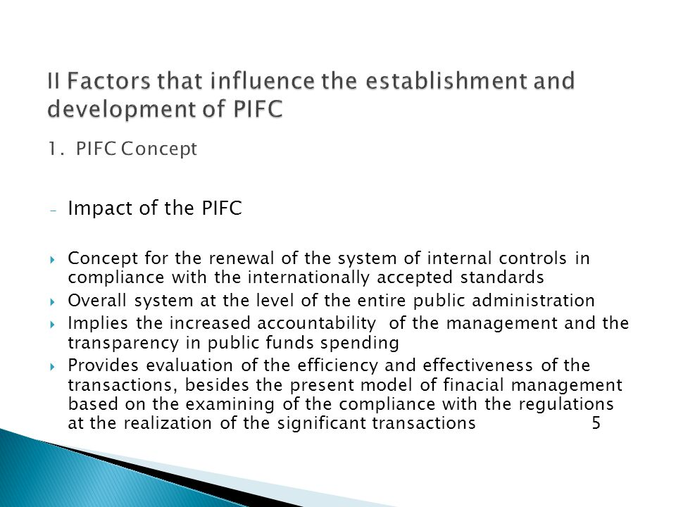 - Impact of the PIFC  Concept for the renewal of the system of internal controls in compliance with the internationally accepted standards  Overall system at the level of the entire public administration  Implies the increased accountability of the management and the transparency in public funds spending  Provides evaluation of the efficiency and effectiveness of the transactions, besides the present model of finacial management based on the examining of the compliance with the regulations at the realization of the significant transactions 5