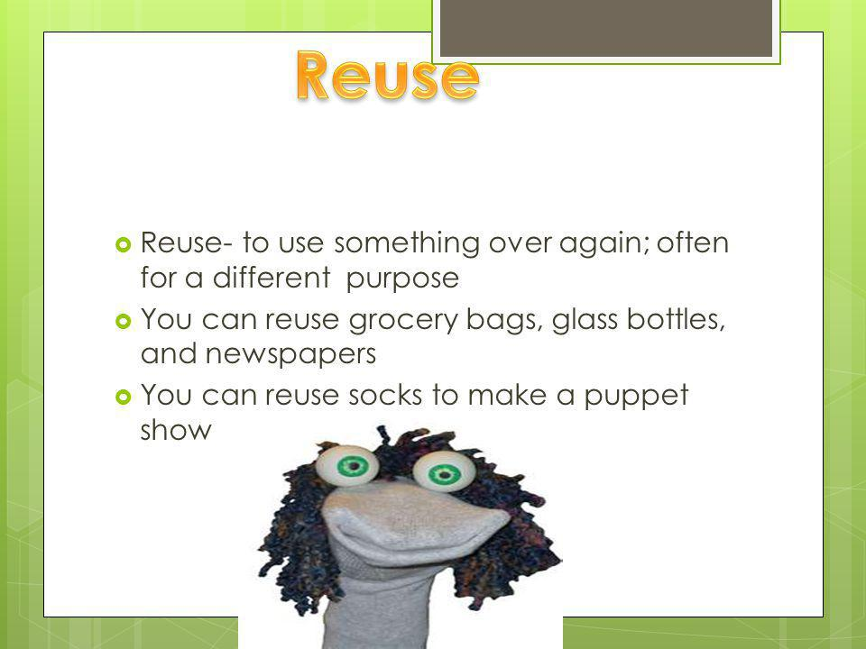  Recycle- the collection of used wastes to be used again  EX: paper, glass, plastics, aluminum,tires ext;  You and your family can recycle everything from coke cans to rotten fruit (to make compost)
