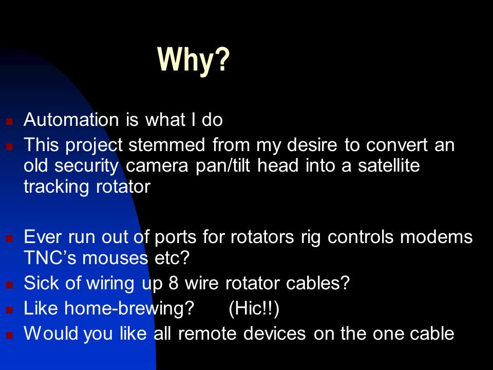 Why? Automation is what I do This project stemmed from my desire to convert an old security camera pan/tilt head into a satellite tracking rotator Eve
