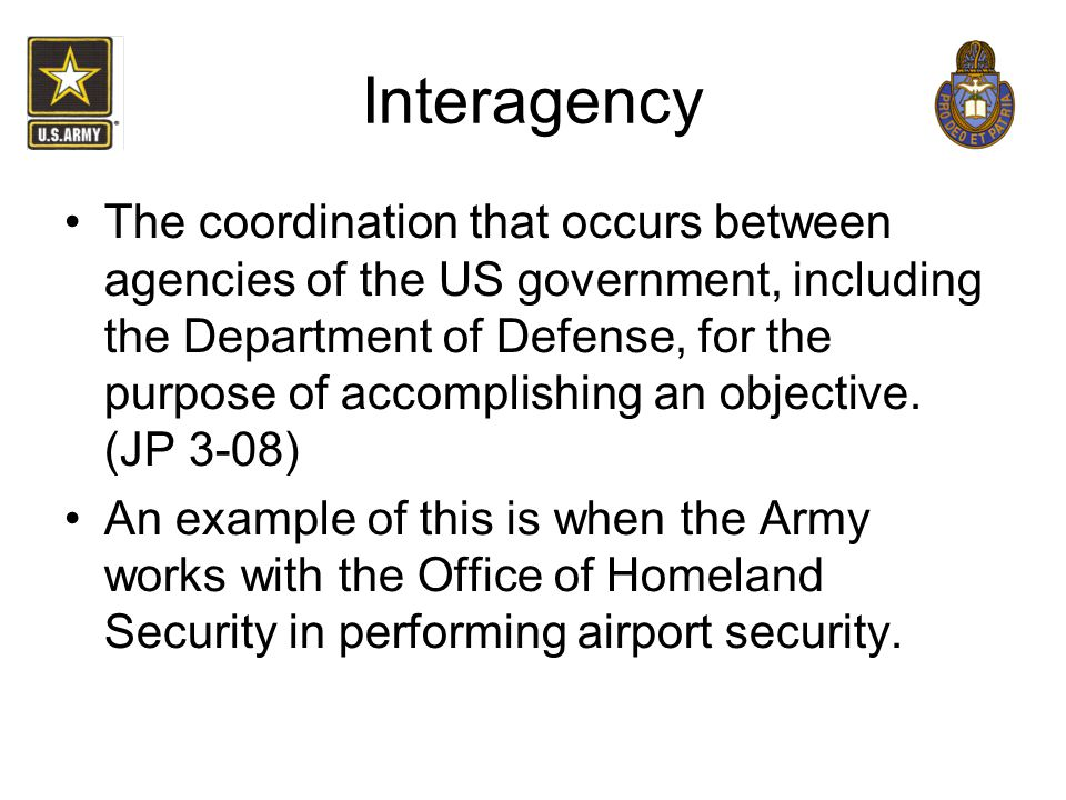 Interagency The coordination that occurs between agencies of the US government, including the Department of Defense, for the purpose of accomplishing
