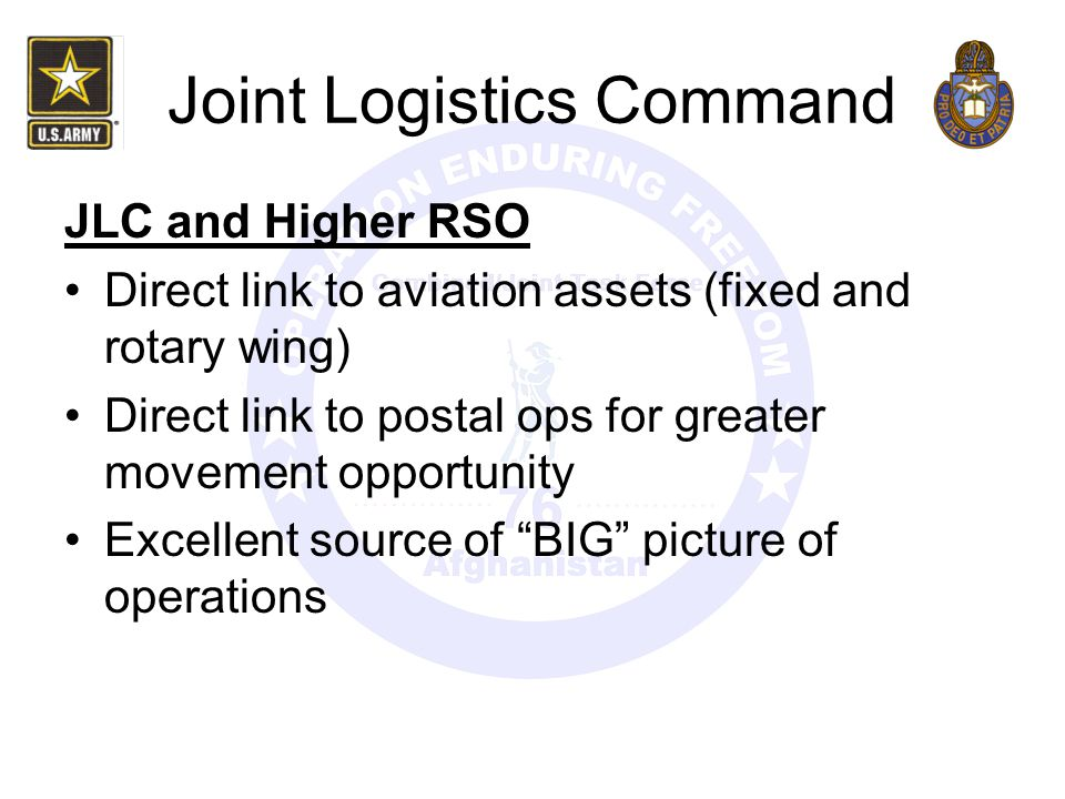 Joint Logistics Command JLC and Higher RSO Direct link to aviation assets (fixed and rotary wing) Direct link to postal ops for greater movement oppor
