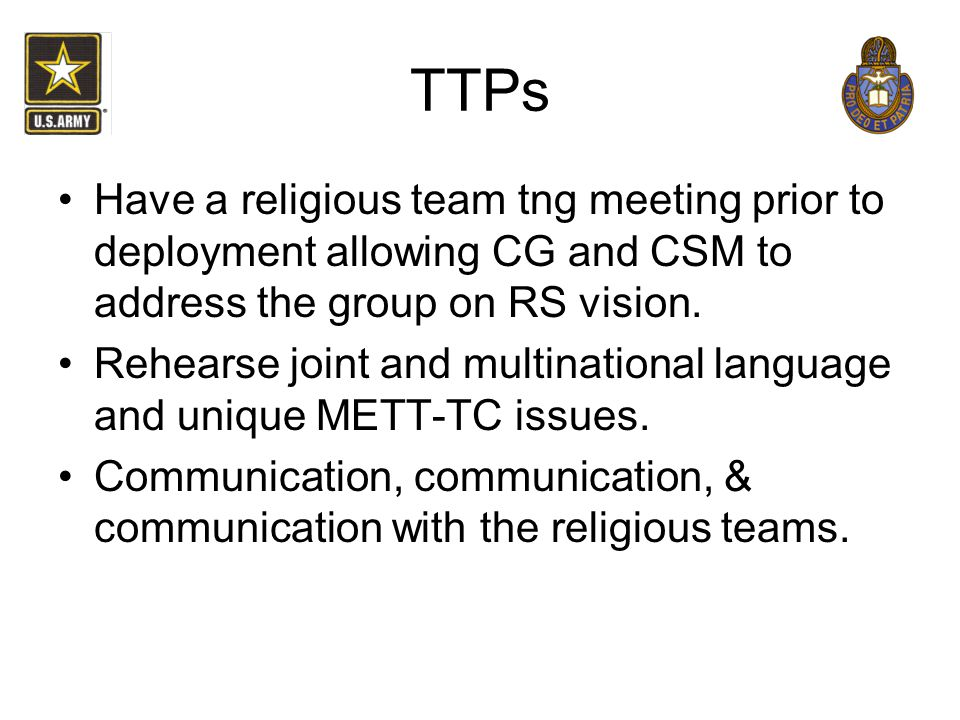 TTPs Have a religious team tng meeting prior to deployment allowing CG and CSM to address the group on RS vision. Rehearse joint and multinational lan