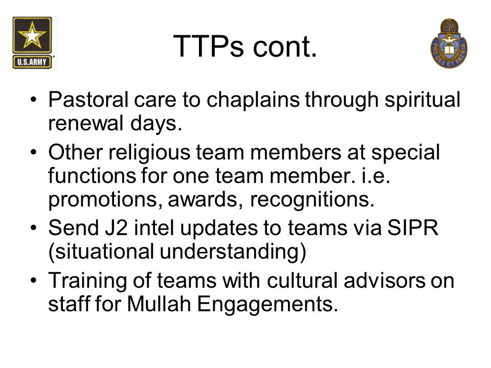 TTPs cont. Pastoral care to chaplains through spiritual renewal days. Other religious team members at special functions for one team member. i.e. prom