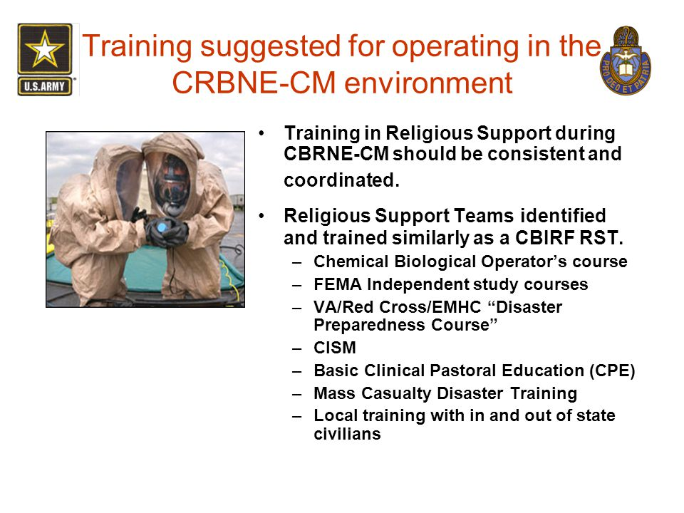 Training suggested for operating in the CRBNE-CM environment Training in Religious Support during CBRNE-CM should be consistent and coordinated. Relig