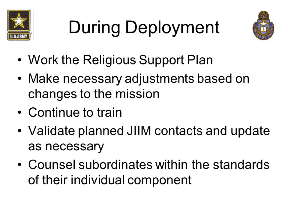 During Deployment Work the Religious Support Plan Make necessary adjustments based on changes to the mission Continue to train Validate planned JIIM c