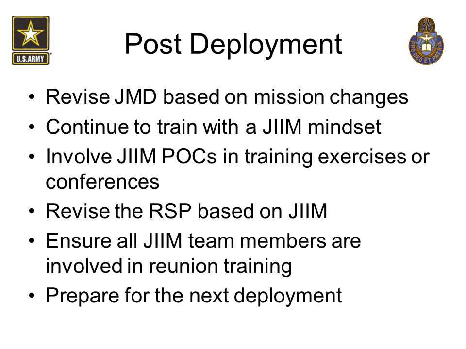 Post Deployment Revise JMD based on mission changes Continue to train with a JIIM mindset Involve JIIM POCs in training exercises or conferences Revis