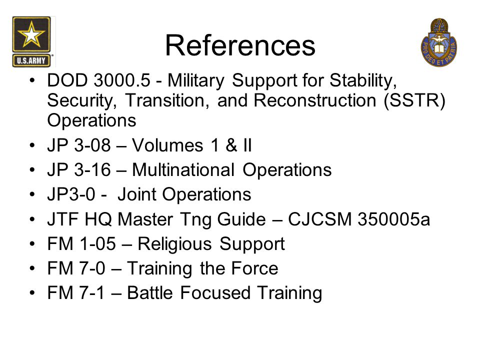 References DOD 3000.5 - Military Support for Stability, Security, Transition, and Reconstruction (SSTR) Operations JP 3-08 – Volumes 1 & II JP 3-16 –