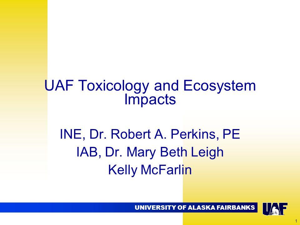 UNIVERSITY OF ALASKA FAIRBANKS 1 UAF Toxicology and Ecosystem Impacts INE, Dr. Robert A. Perkins, PE IAB, Dr. Mary Beth Leigh Kelly McFarlin
