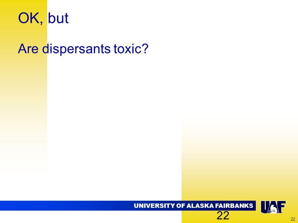 UNIVERSITY OF ALASKA FAIRBANKS 22 OK, but Are dispersants toxic? 22