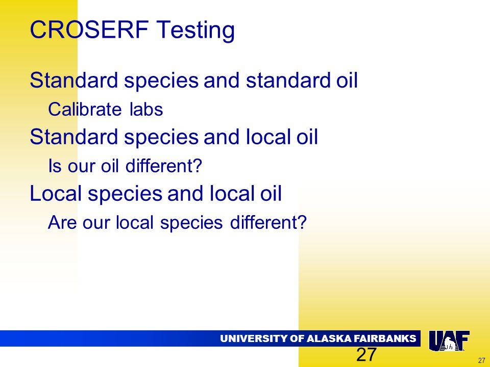 UNIVERSITY OF ALASKA FAIRBANKS 27 CROSERF Testing Standard species and standard oil Calibrate labs Standard species and local oil Is our oil different