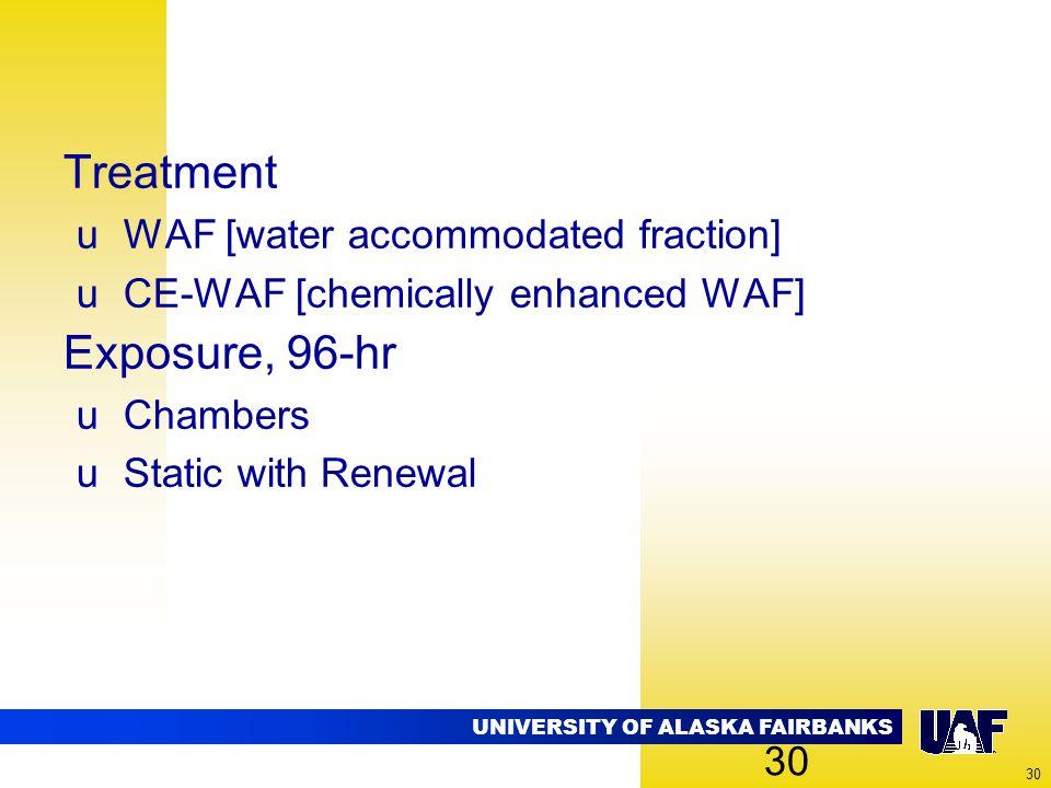UNIVERSITY OF ALASKA FAIRBANKS 30 Treatment uWAF [water accommodated fraction] uCE-WAF [chemically enhanced WAF] Exposure, 96-hr uChambers uStatic wit