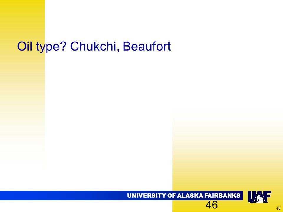 UNIVERSITY OF ALASKA FAIRBANKS 46 Oil type? Chukchi, Beaufort 46