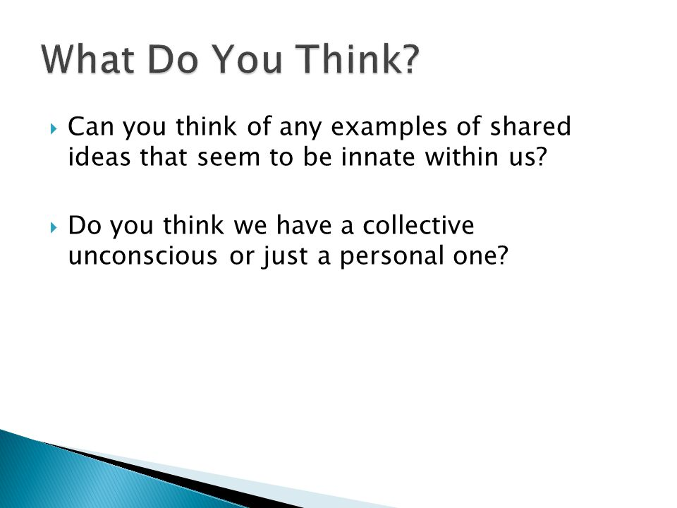  Can you think of any examples of shared ideas that seem to be innate within us?  Do you think we have a collective unconscious or just a personal o