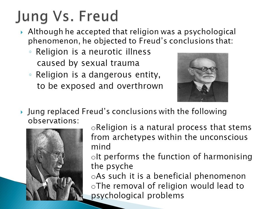  Although he accepted that religion was a psychological phenomenon, he objected to Freud's conclusions that: ◦ Religion is a neurotic illness caused