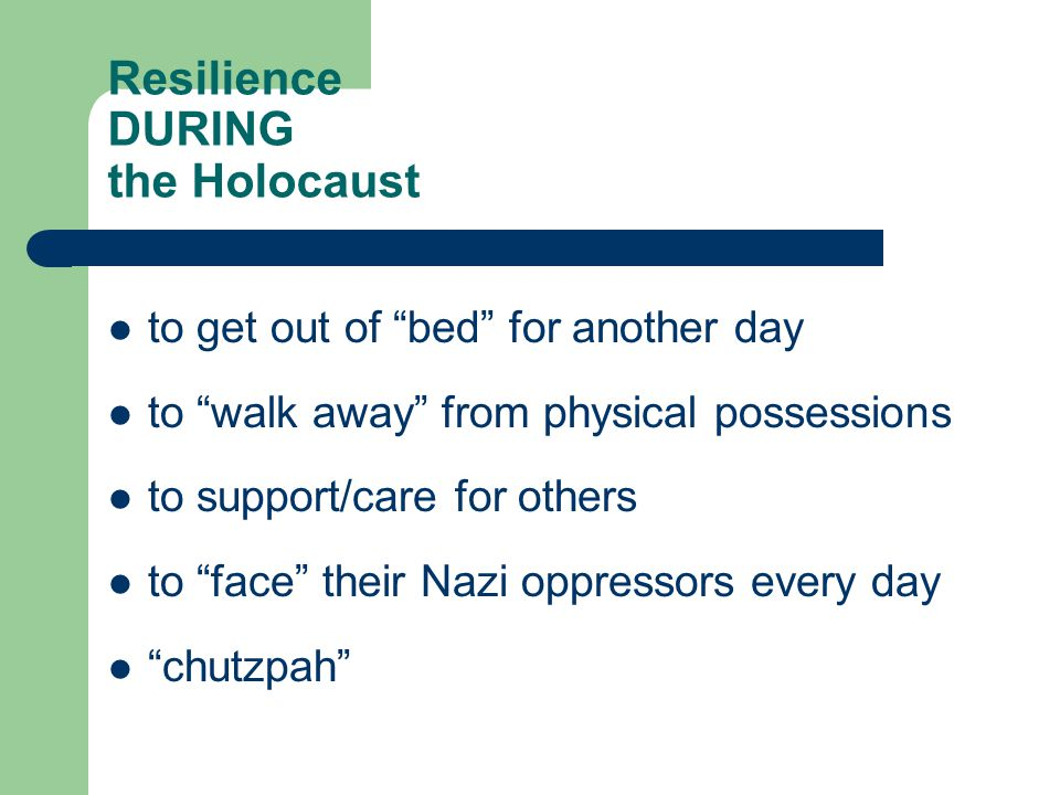 Resilience DURING the Holocaust to get out of bed for another day to walk away from physical possessions to support/care for others to face their Nazi oppressors every day chutzpah