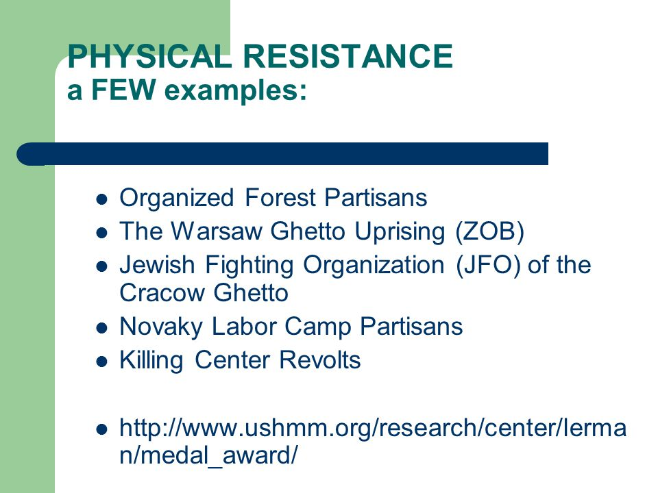 PHYSICAL RESISTANCE a FEW examples: Organized Forest Partisans The Warsaw Ghetto Uprising (ZOB) Jewish Fighting Organization (JFO) of the Cracow Ghetto Novaky Labor Camp Partisans Killing Center Revolts http://www.ushmm.org/research/center/lerma n/medal_award/