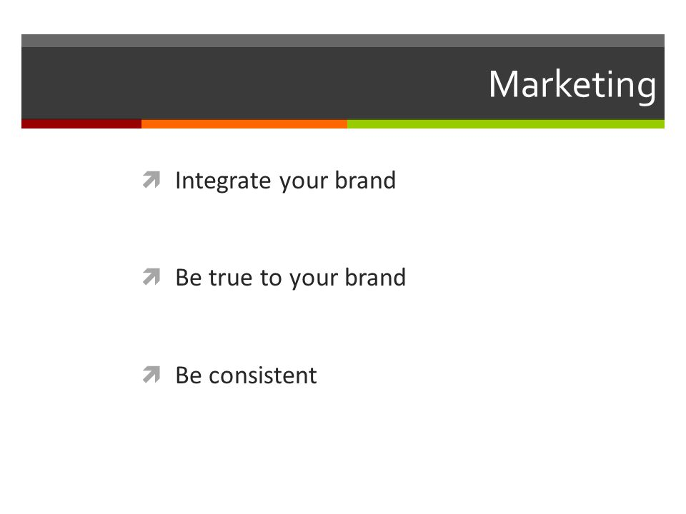 Marketing  Integrate your brand  Be true to your brand  Be consistent