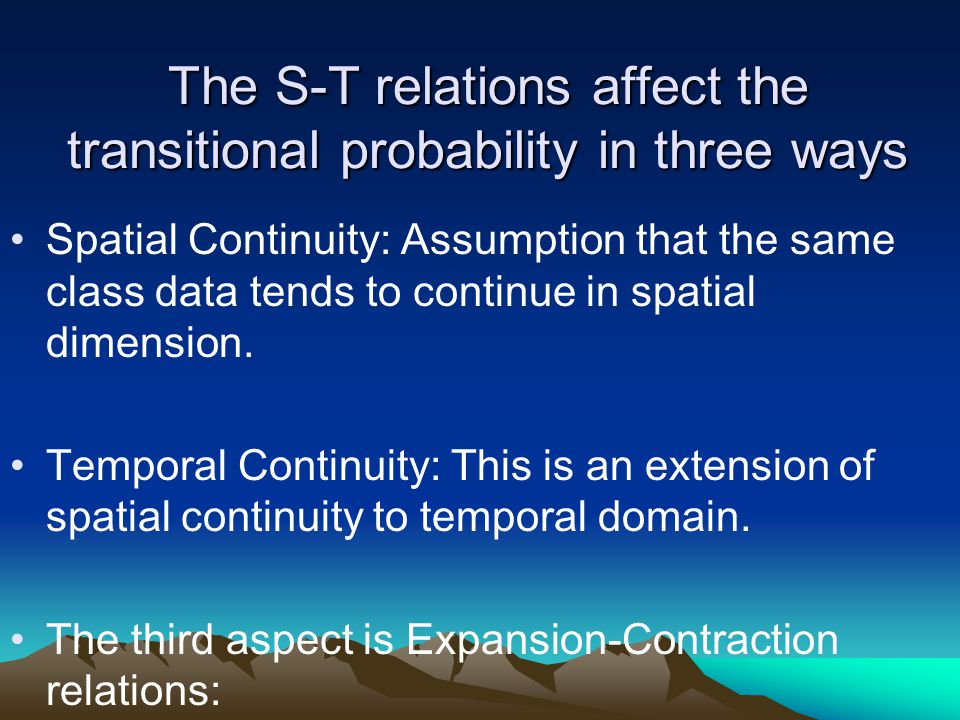 The S-T relations affect the transitional probability in three ways Spatial Continuity: Assumption that the same class data tends to continue in spatial dimension.
