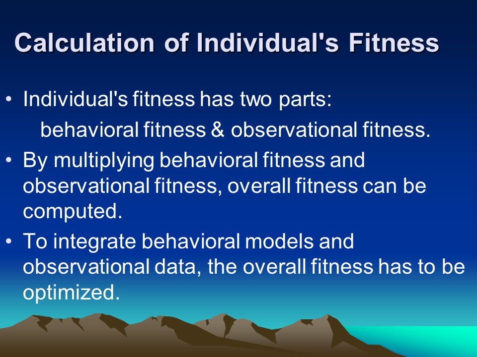 Calculation of Individual s Fitness Individual s fitness has two parts: behavioral fitness & observational fitness.
