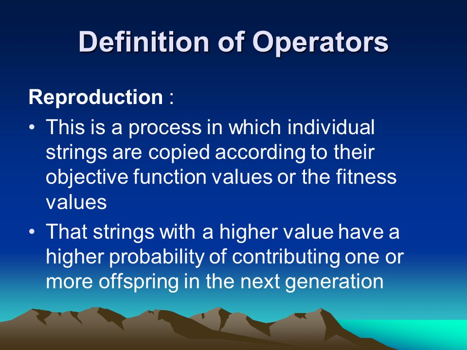 Definition of Operators Reproduction : This is a process in which individual strings are copied according to their objective function values or the fitness values That strings with a higher value have a higher probability of contributing one or more offspring in the next generation