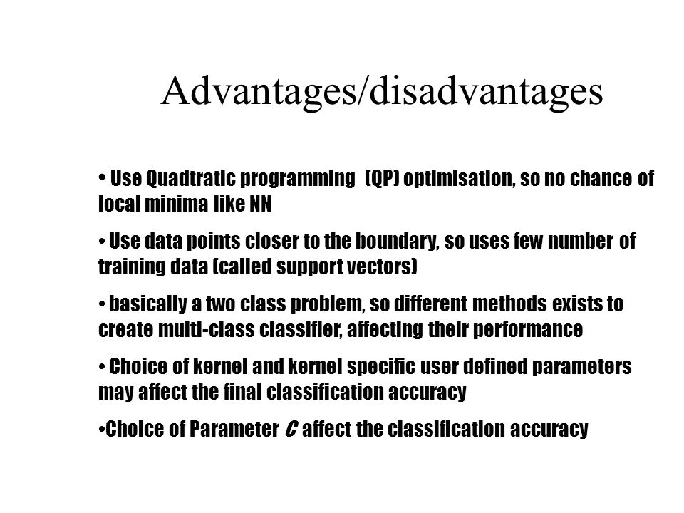 Advantages/disadvantages Use Quadtratic programming (QP) optimisation, so no chance of local minima like NN Use data points closer to the boundary, so uses few number of training data (called support vectors) basically a two class problem, so different methods exists to create multi-class classifier, affecting their performance Choice of kernel and kernel specific user defined parameters may affect the final classification accuracy Choice of Parameter C affect the classification accuracy