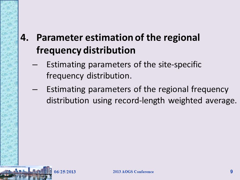Regional frequency analysis parameter estimation Method of L-moments for site-specific parameter estimation Regional parameter estimation Establishing regional growth curves for individual homogeneous regions – Region 1: Extreme Value type I – Region 2: Log Pearson type III (Model selection was based on the criterion of loss of information using AIC, BIC and HQIC.) 06/25/2013 2013 AOGS Conference 20