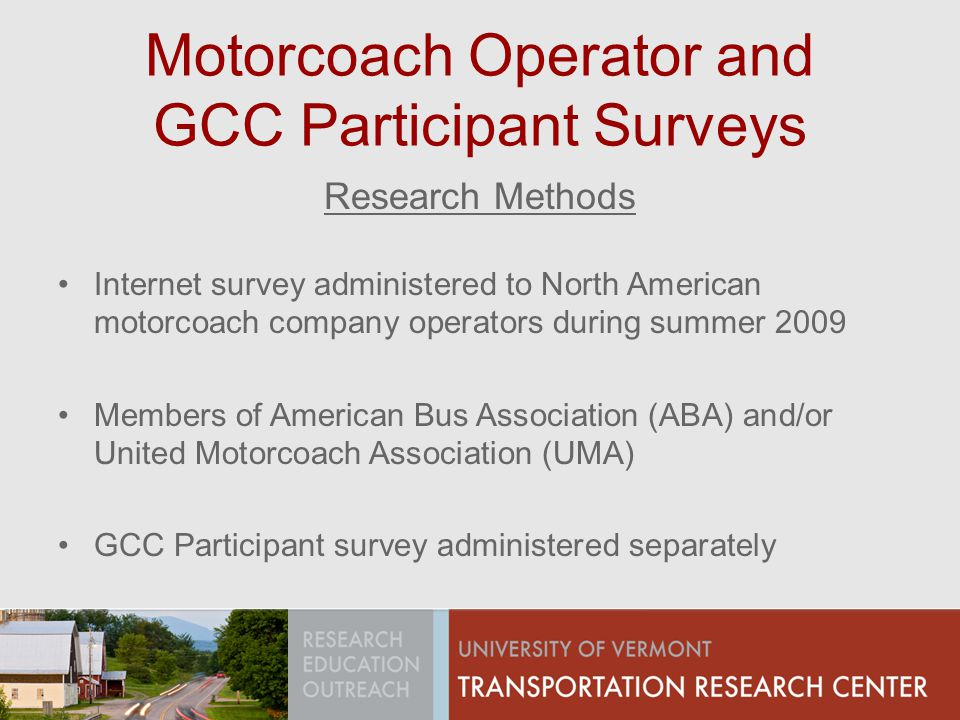 Motorcoach Operator and GCC Participant Surveys Research Methods Internet survey administered to North American motorcoach company operators during summer 2009 Members of American Bus Association (ABA) and/or United Motorcoach Association (UMA) GCC Participant survey administered separately