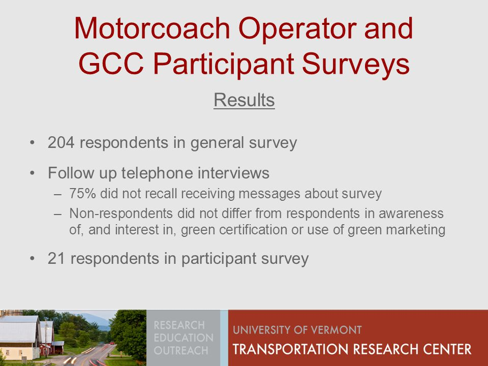 Motorcoach Operator and GCC Participant Surveys Results 204 respondents in general survey Follow up telephone interviews –75% did not recall receiving messages about survey –Non-respondents did not differ from respondents in awareness of, and interest in, green certification or use of green marketing 21 respondents in participant survey