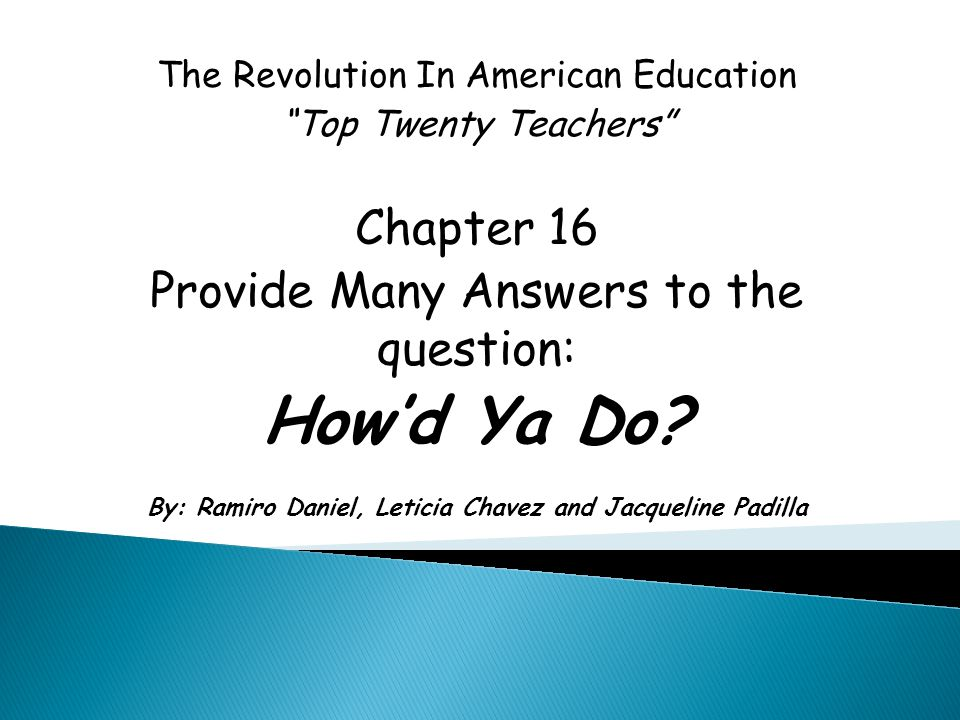 "The Revolution In American Education ""Top Twenty Teachers"" Chapter 16 Provide Many Answers to the question: How'd Ya Do? By: Ramiro Daniel, Leticia Ch"