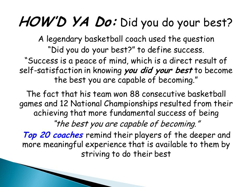 "HOW'D YA Do: Did you do your best? A legendary basketball coach used the question ""Did you do your best?"" to define success. ""Success is a peace of mi"